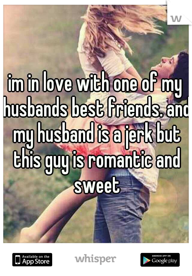 im in love with one of my husbands best friends. and my husband is a jerk but this guy is romantic and sweet