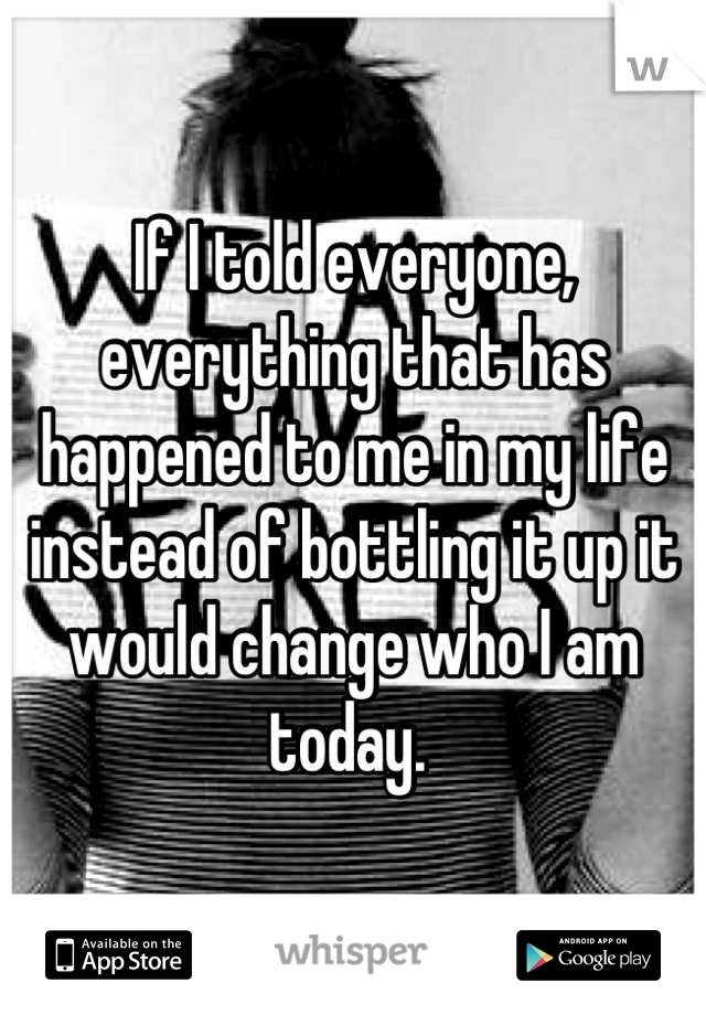 If I told everyone, everything that has happened to me in my life instead of bottling it up it would change who I am today.