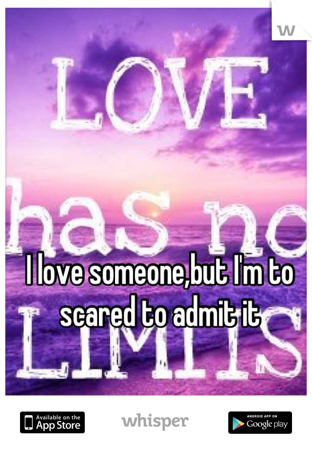 I love someone,but I'm to scared to admit it
