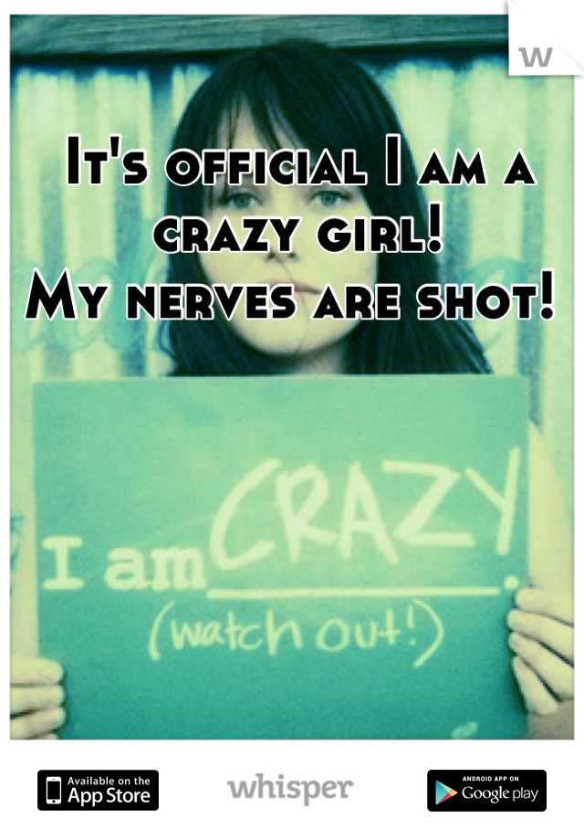 It's official I am a crazy girl!  My nerves are shot!
