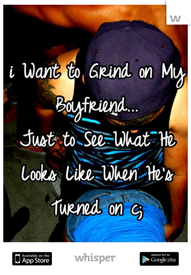 i Want to Grind on My Boyfriend...  Just to See What He Looks Like When He's Turned on c;