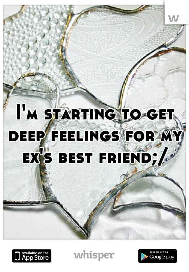 I'm starting to get deep feelings for my ex's best friend;/
