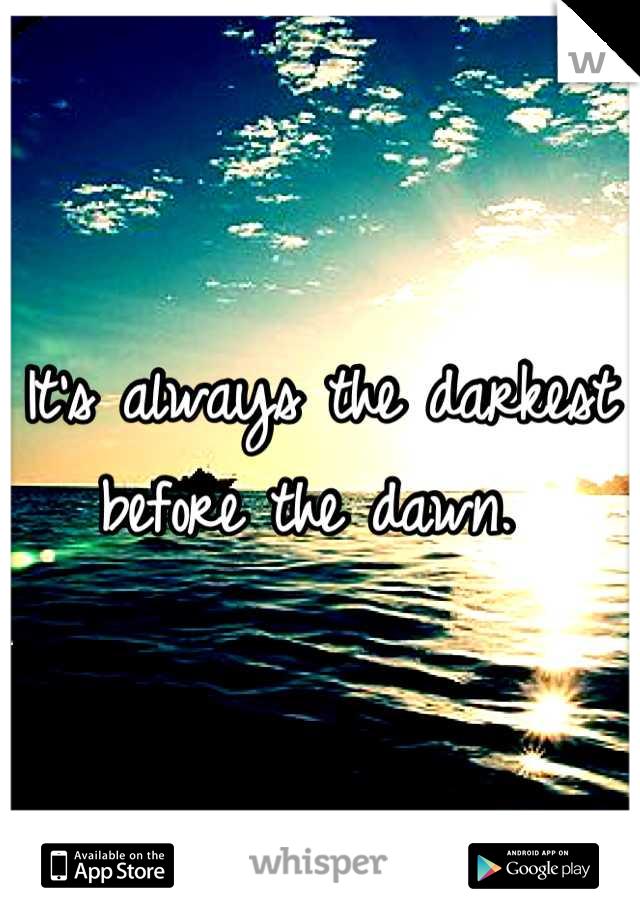 It's always the darkest before the dawn.