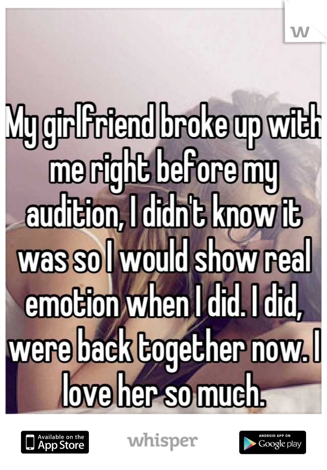 My girlfriend broke up with me right before my audition, I didn't know it was so I would show real emotion when I did. I did, were back together now. I love her so much.