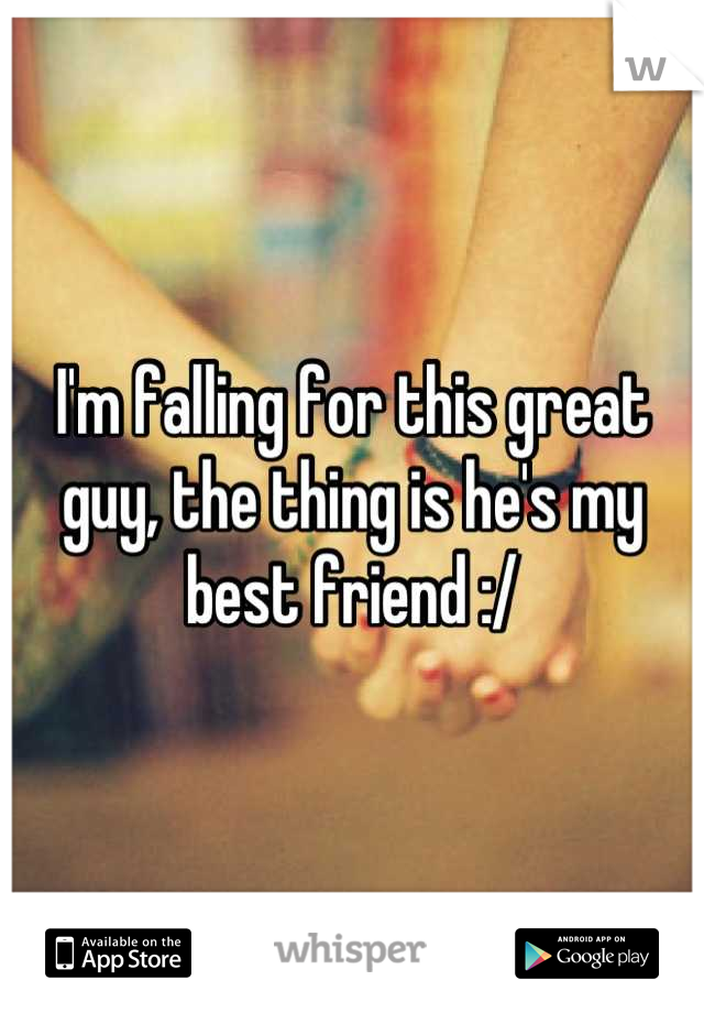 I'm falling for this great guy, the thing is he's my best friend :/