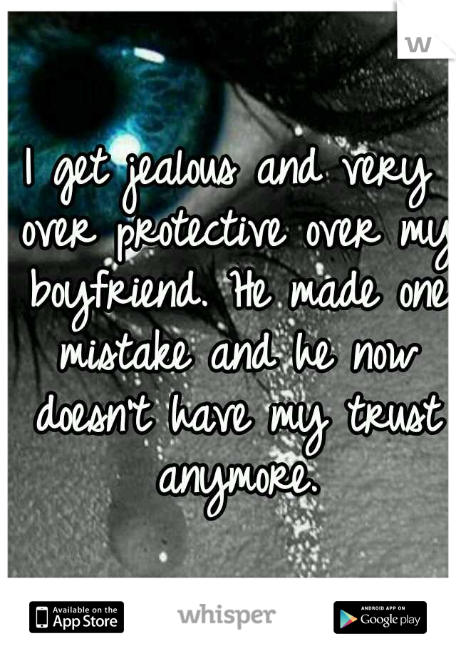 I get jealous and very over protective over my boyfriend. He made one mistake and he now doesn't have my trust anymore.