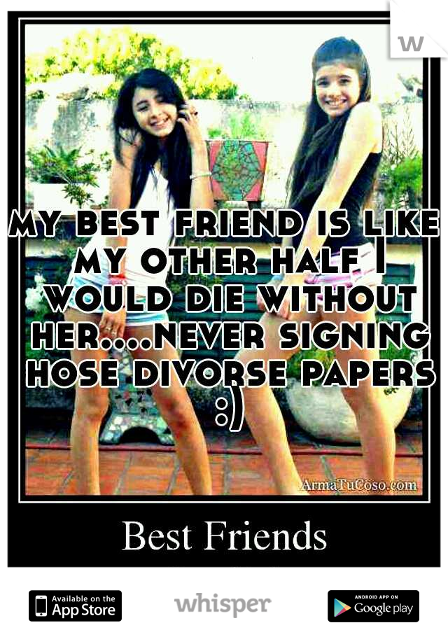 my best friend is like my other half I would die without her....never signing hose divorse papers :)