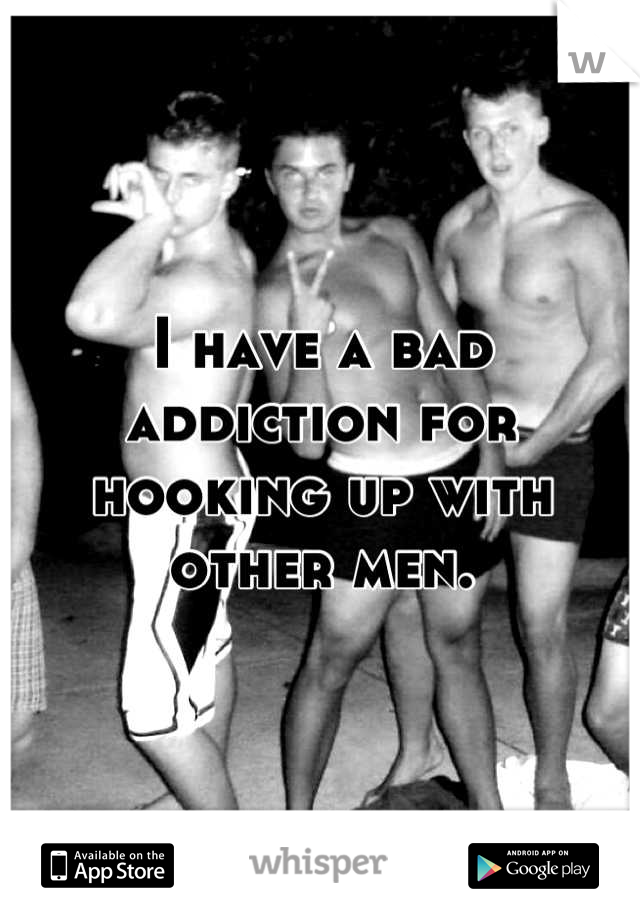 I have a bad addiction for hooking up with other men.