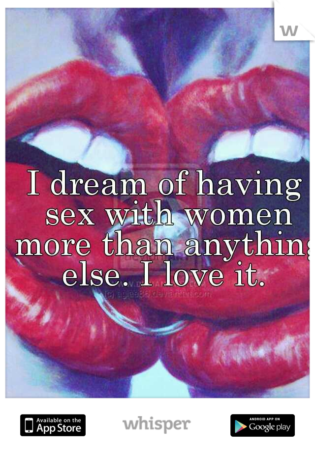 I dream of having sex with women more than anything else. I love it.