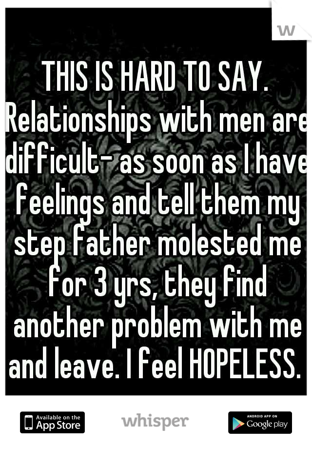 THIS IS HARD TO SAY. Relationships with men are difficult- as soon as I have feelings and tell them my step father molested me for 3 yrs, they find another problem with me and leave. I feel HOPELESS.