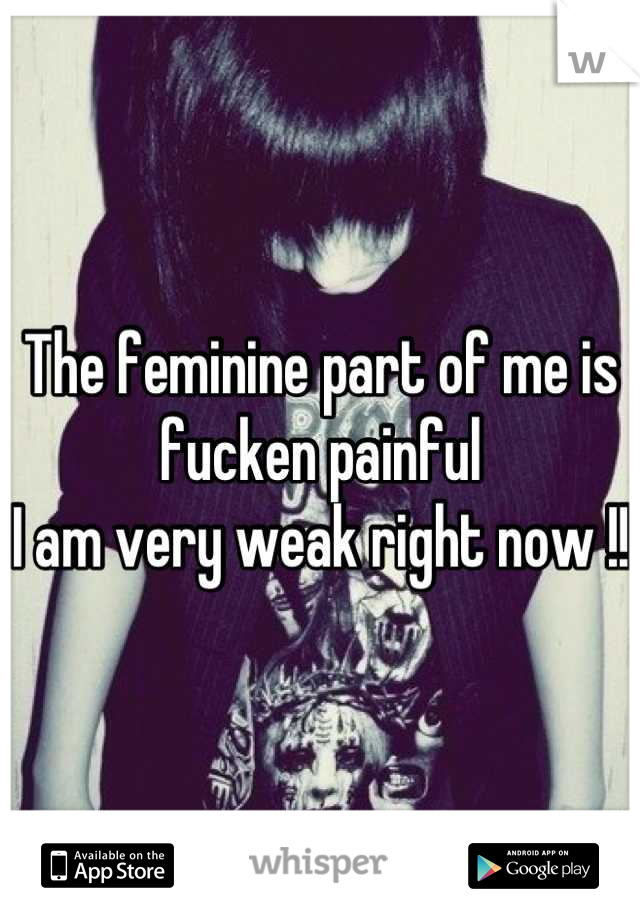 The feminine part of me is fucken painful  I am very weak right now !!