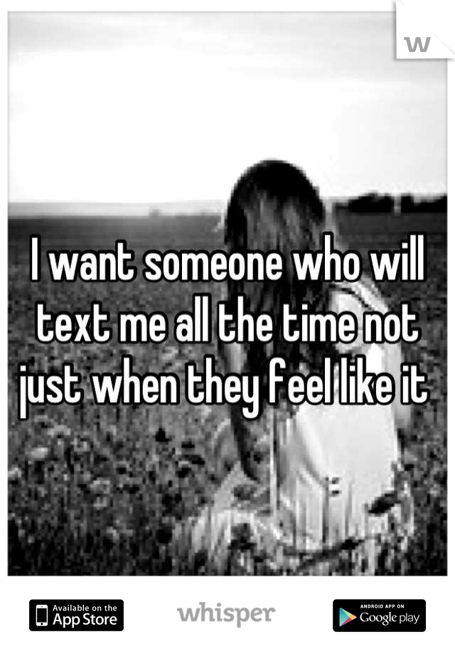 I want someone who will text me all the time not just when they feel like it
