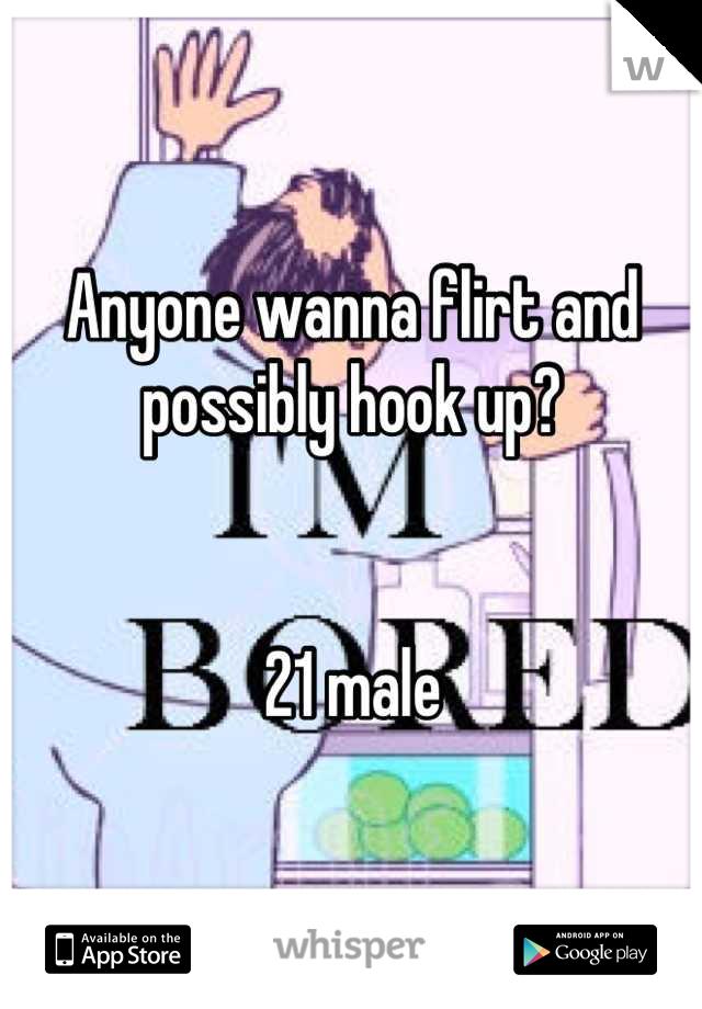 Anyone wanna flirt and possibly hook up?    21 male