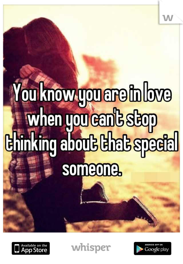 You know you are in love when you can't stop thinking about that special someone.