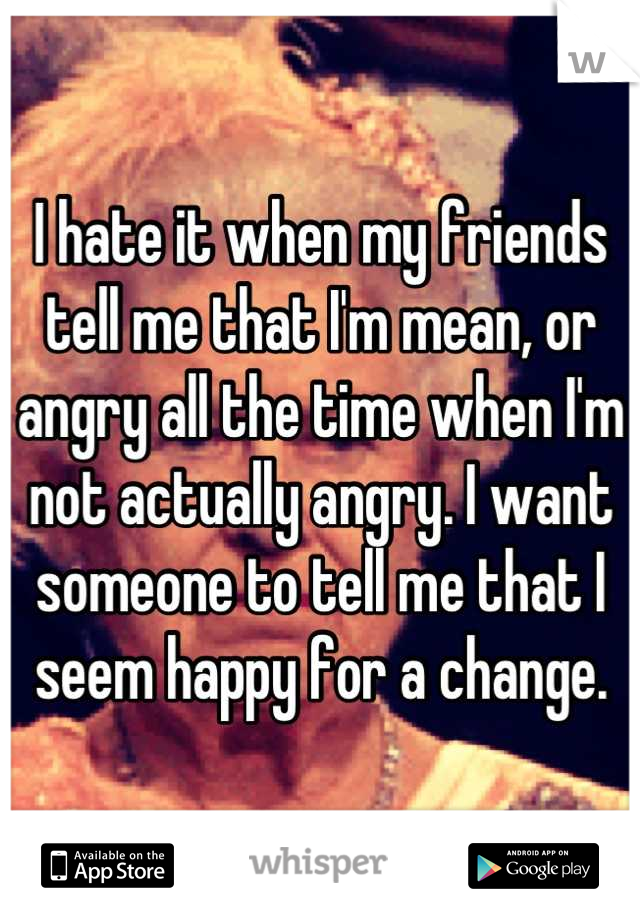 I hate it when my friends tell me that I'm mean, or angry all the time when I'm not actually angry. I want someone to tell me that I seem happy for a change.