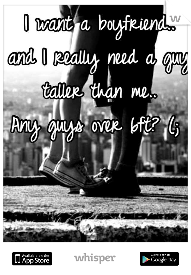 I want a boyfriend.. and I really need a guy taller than me.. Any guys over 6ft? (;