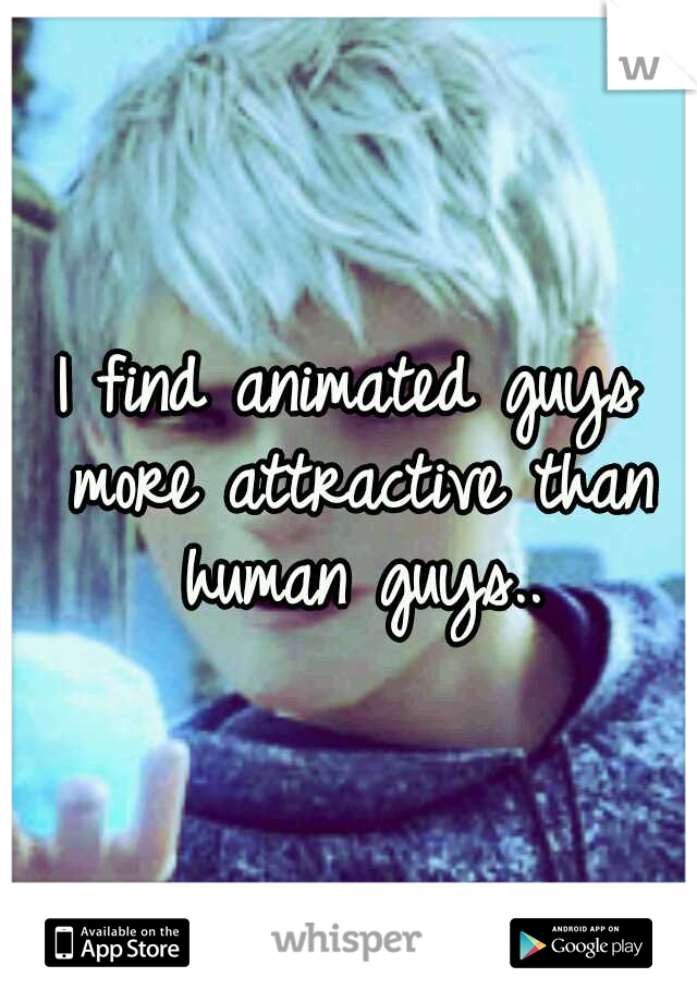 I find animated guys more attractive than human guys..