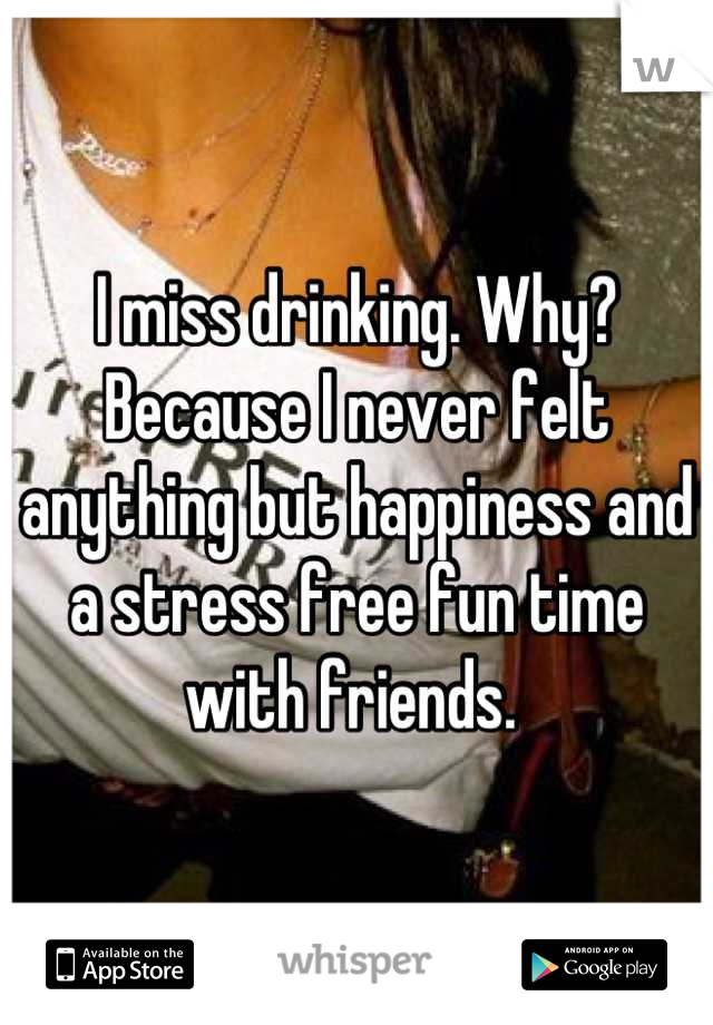 I miss drinking. Why? Because I never felt anything but happiness and a stress free fun time with friends.