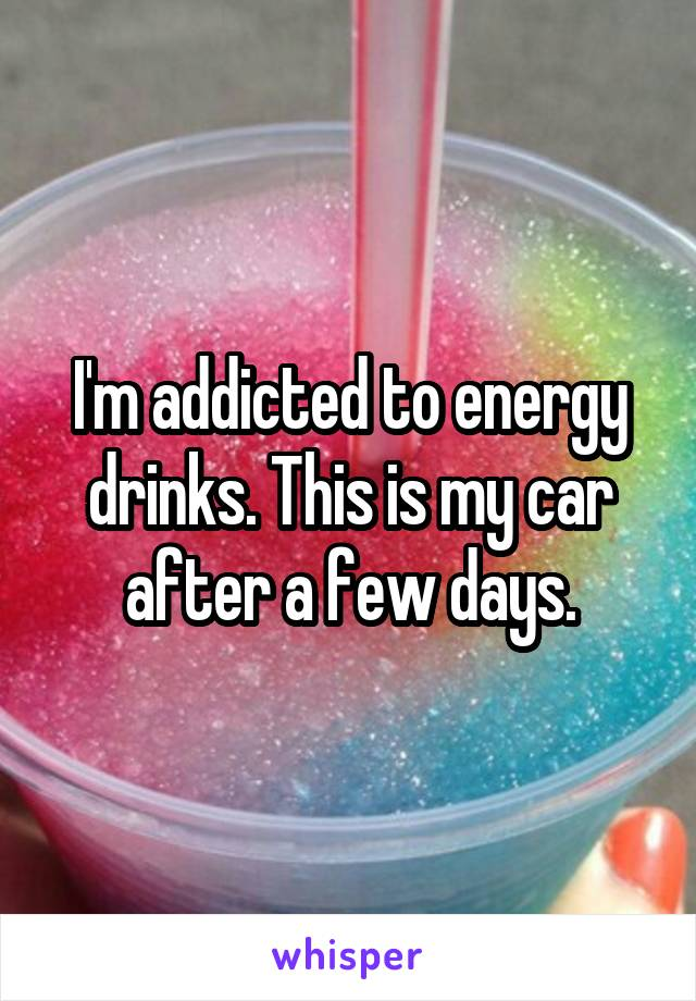 I'm addicted to energy drinks. This is my car after a few days.