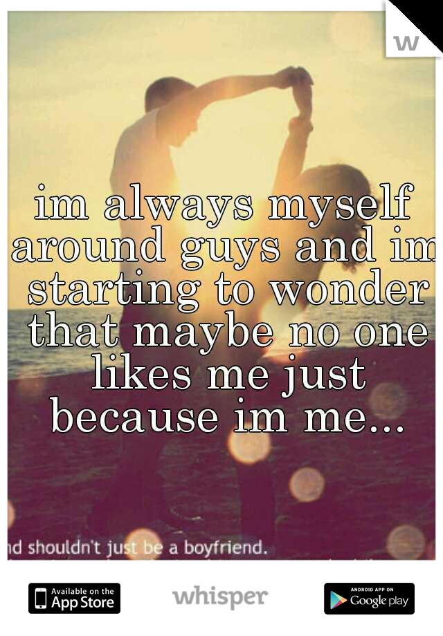 im always myself around guys and im starting to wonder that maybe no one likes me just because im me...