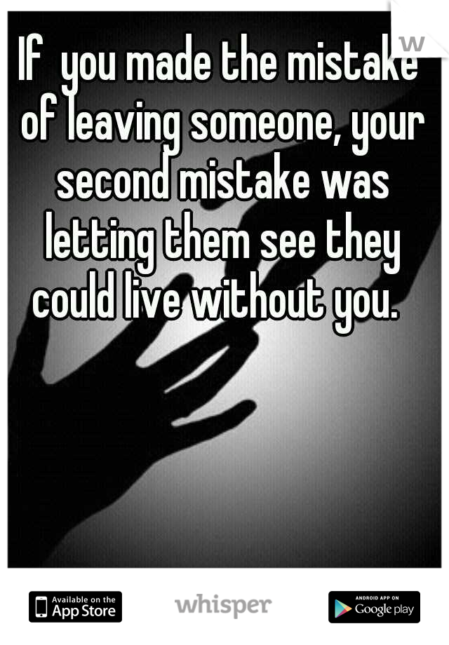 Ifyou made the mistake of leaving someone, your second mistake was letting them see they could live without you.
