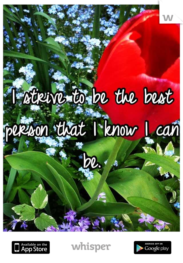 I strive to be the best person that I know I can be.