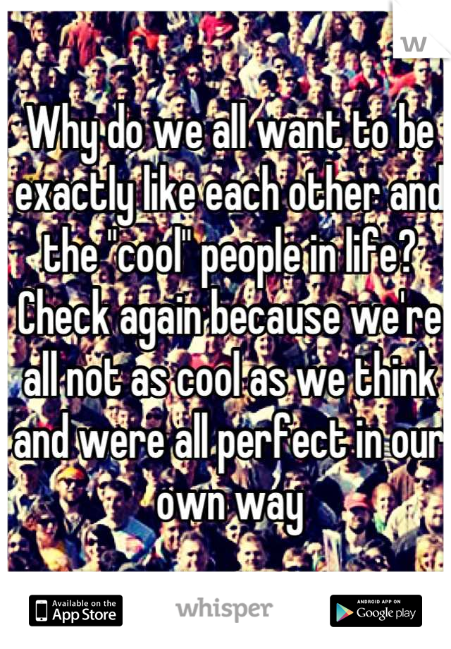 """Why do we all want to be exactly like each other and the """"cool"""" people in life? Check again because we're all not as cool as we think and were all perfect in our own way"""