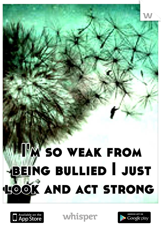 I'm so weak from being bullied I just look and act strong