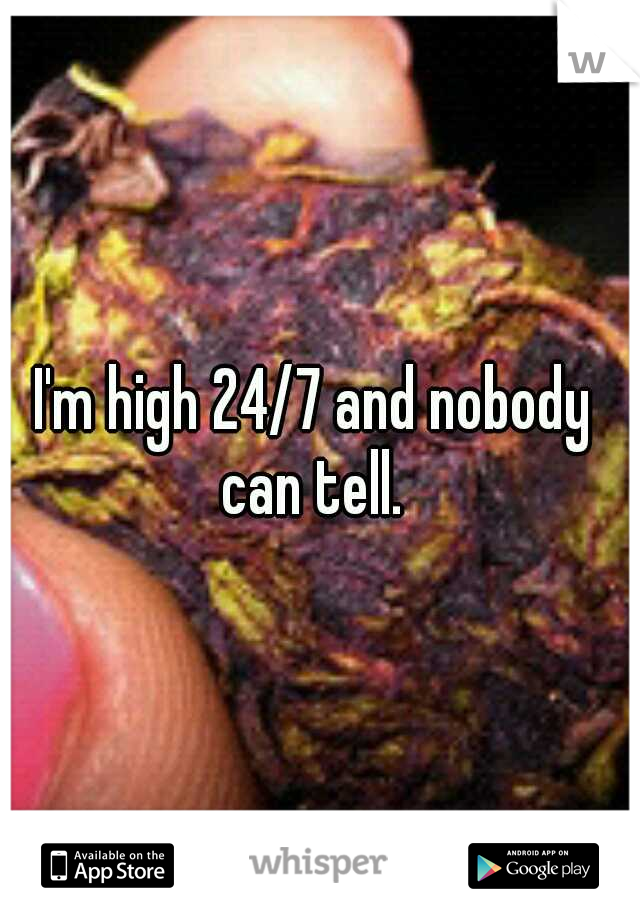 I'm high 24/7 and nobody can tell.