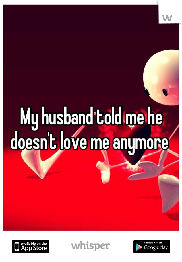 My husband told me he doesn't love me anymore