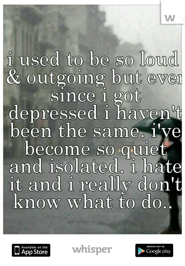 i used to be so loud & outgoing but ever since i got depressed i haven't been the same. i've become so quiet and isolated. i hate it and i really don't know what to do..