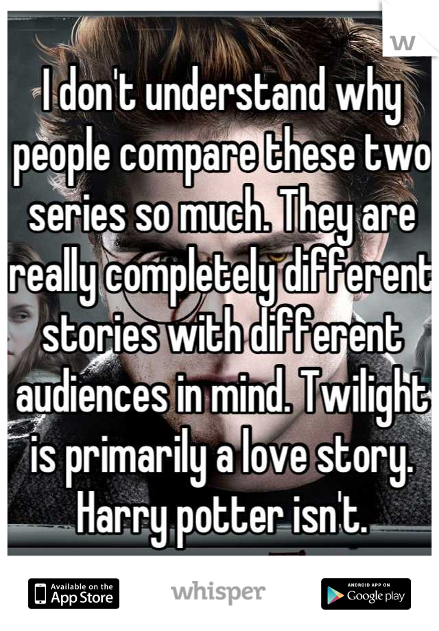 I don't understand why people compare these two series so much. They are really completely different stories with different audiences in mind. Twilight is primarily a love story. Harry potter isn't.