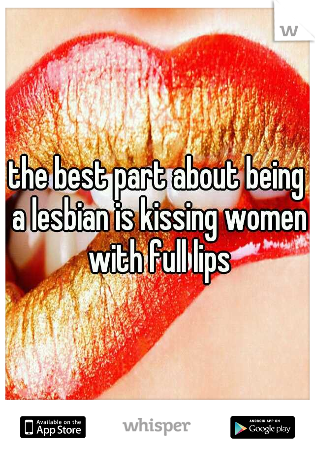 the best part about being a lesbian is kissing women with full lips