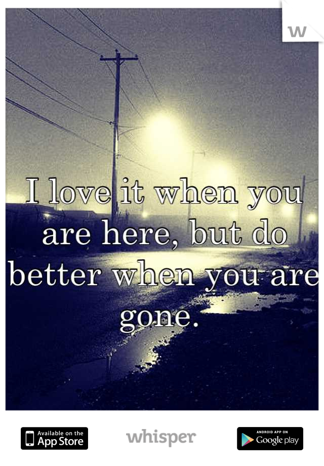 I love it when you are here, but do better when you are gone.