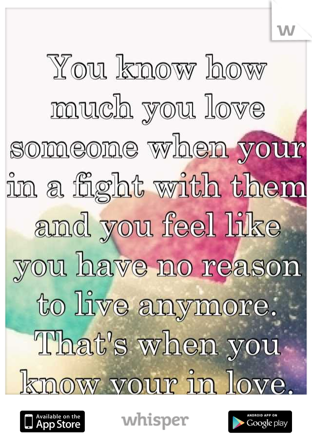 You know how much you love someone when your in a fight with them and you feel like you have no reason to live anymore. That's when you know your in love.