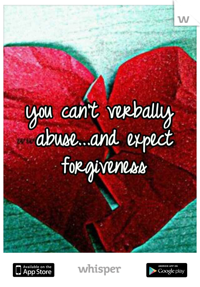 you can't verbally abuse...and expect forgiveness