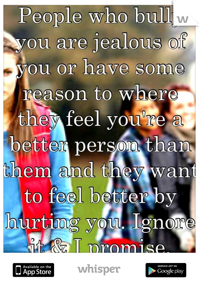 People who bully you are jealous of you or have some reason to where they feel you're a better person than them and they want to feel better by hurting you. Ignore it & I promise, they'll stop in time