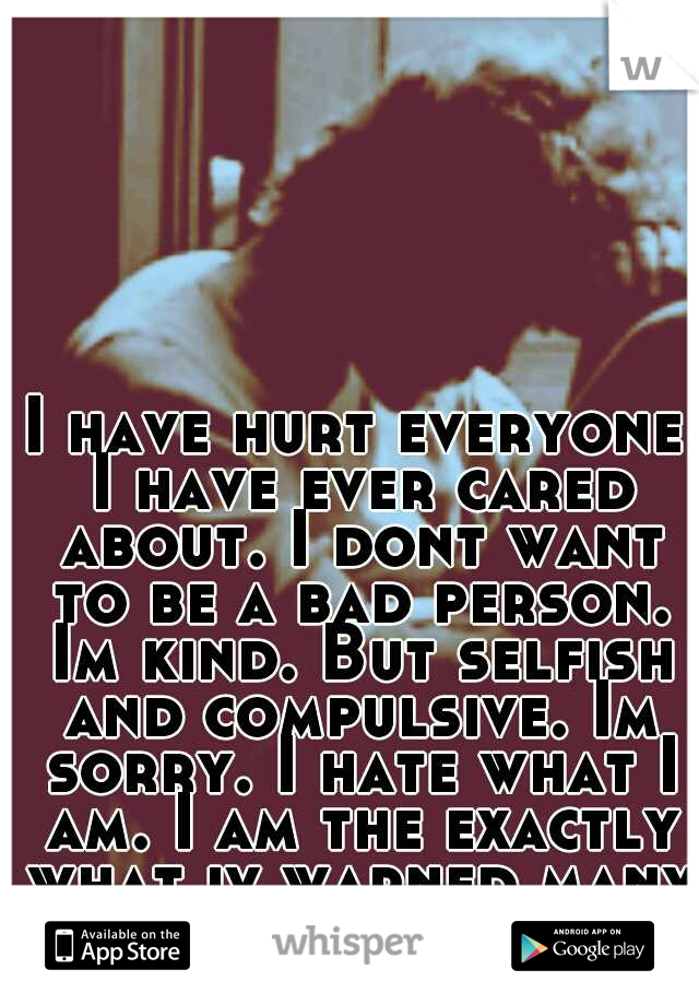 I have hurt everyone I have ever cared about. I dont want to be a bad person. Im kind. But selfish and compulsive. Im sorry. I hate what I am. I am the exactly what iv warned many of. I am a cheater.