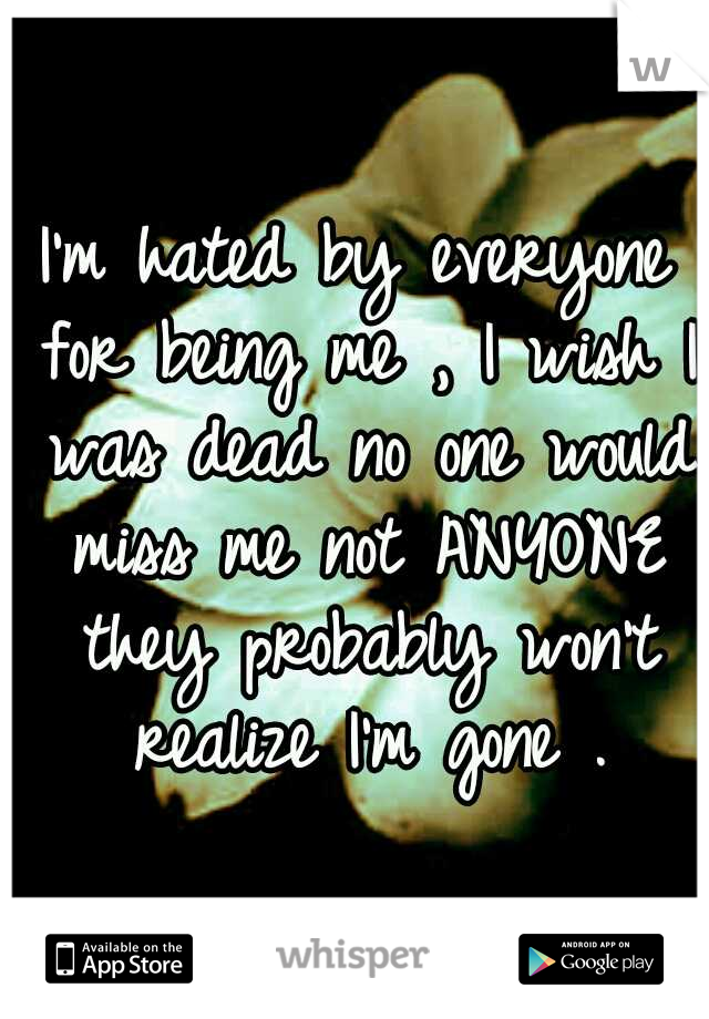 I'm hated by everyone for being me , I wish I was dead no one would miss me not ANYONE they probably won't realize I'm gone .