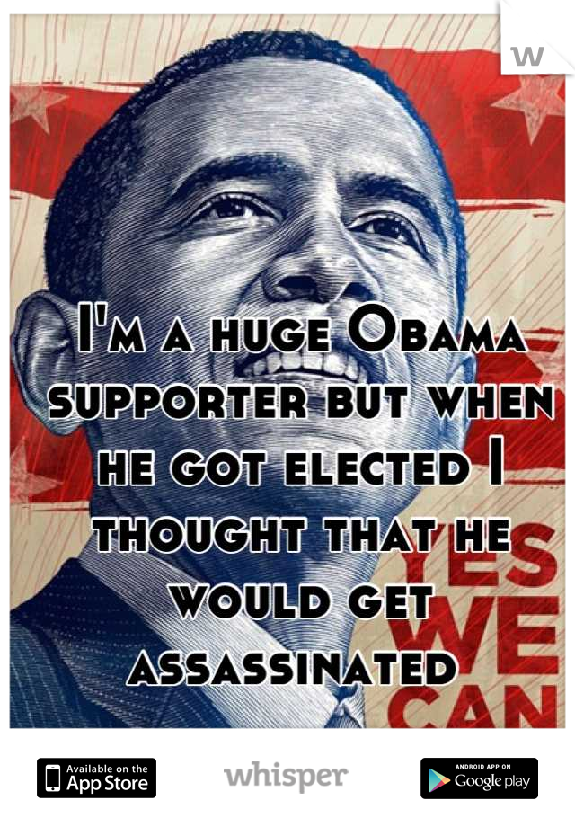 I'm a huge Obama supporter but when he got elected I thought that he would get assassinated