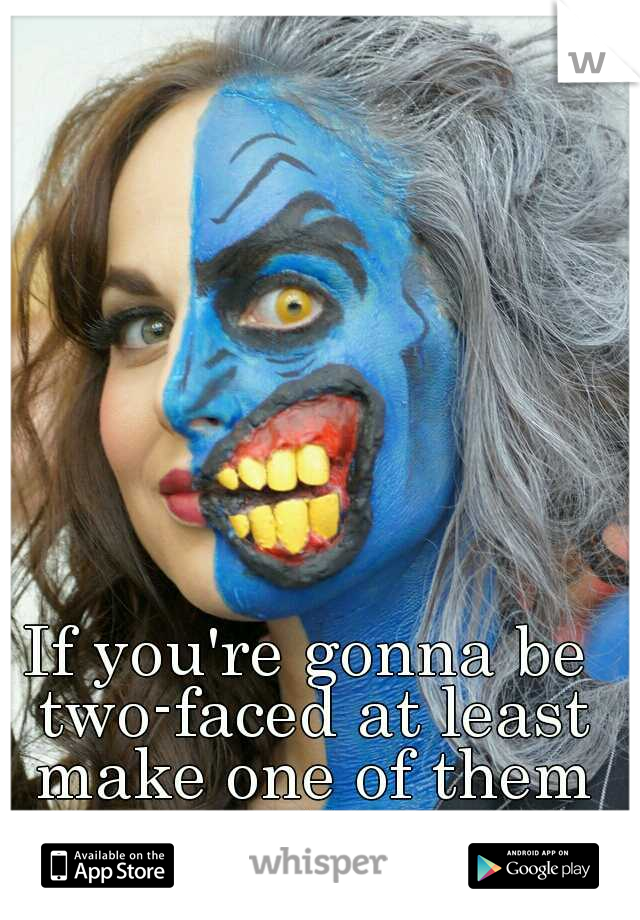 If you're gonna be two-faced at least make one of them pretty...