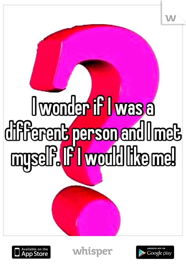 I wonder if I was a different person and I met myself. If I would like me!