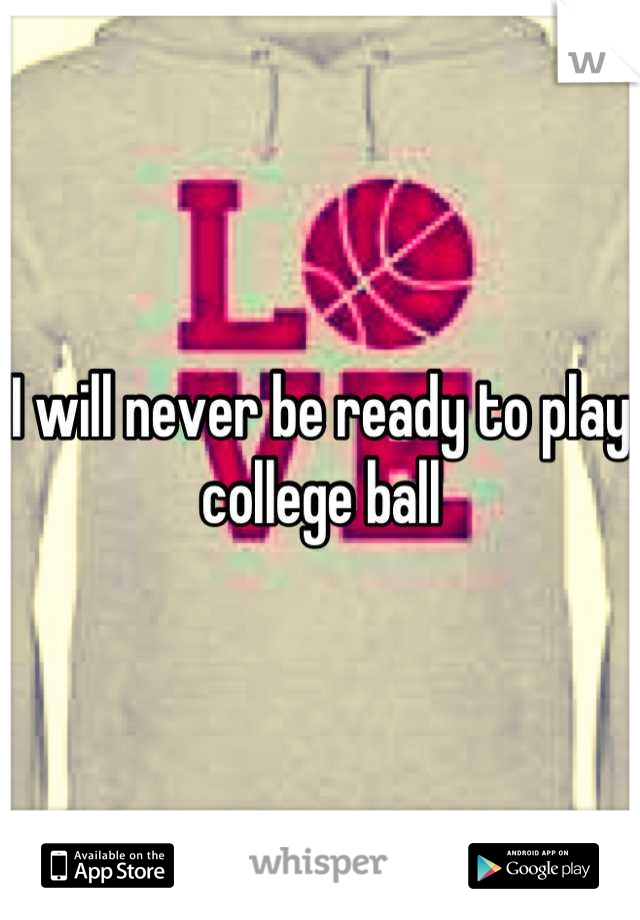 I will never be ready to play college ball