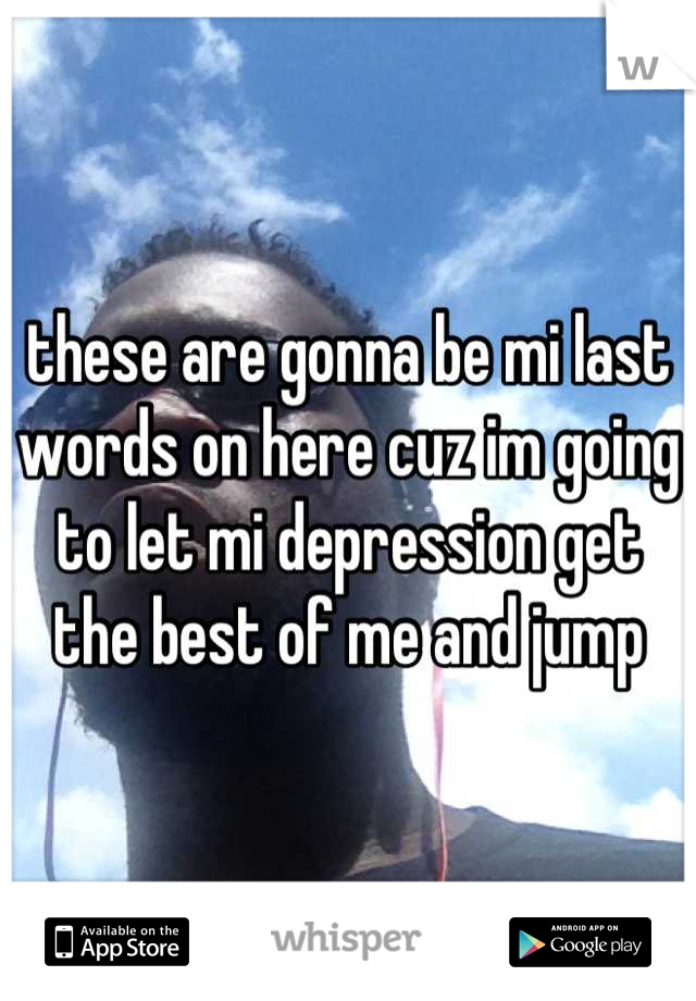 these are gonna be mi last words on here cuz im going to let mi depression get the best of me and jump