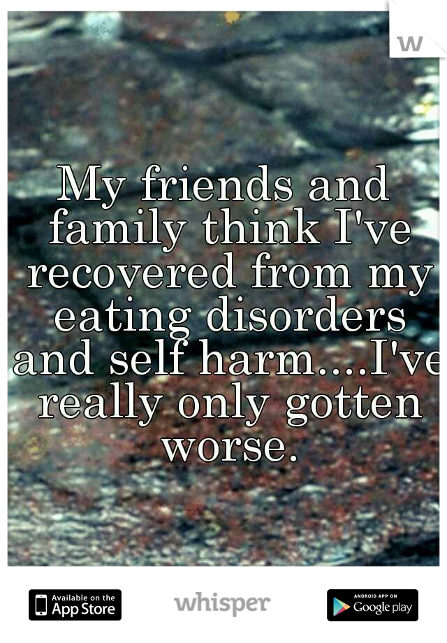 My friends and family think I've recovered from my eating disorders and self harm....I've really only gotten worse.