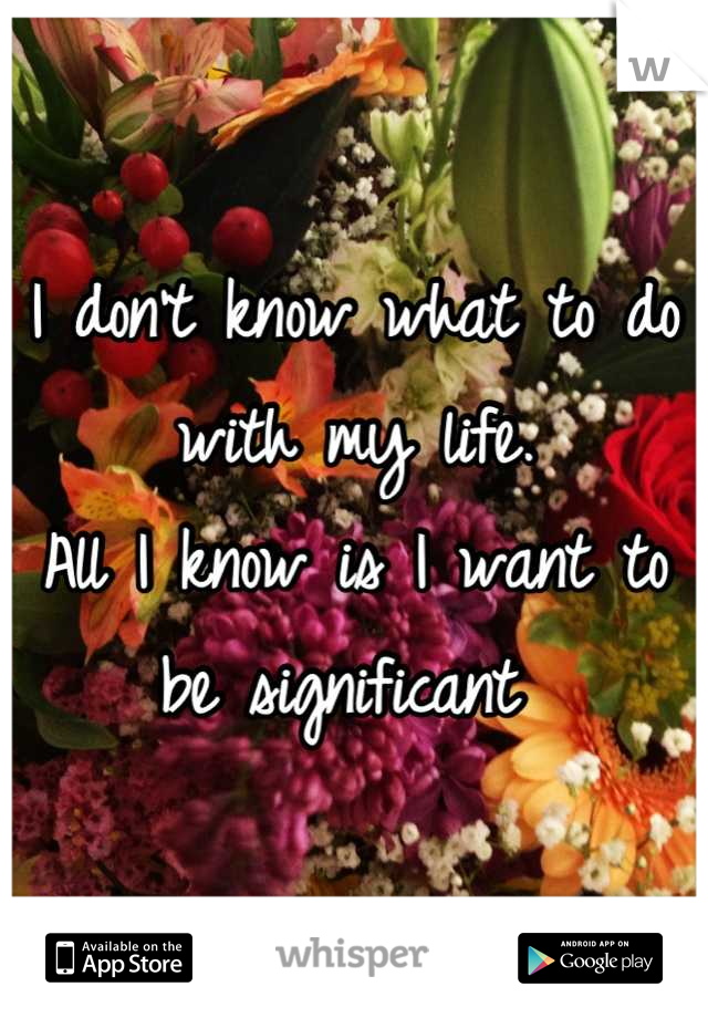 I don't know what to do with my life. All I know is I want to be significant