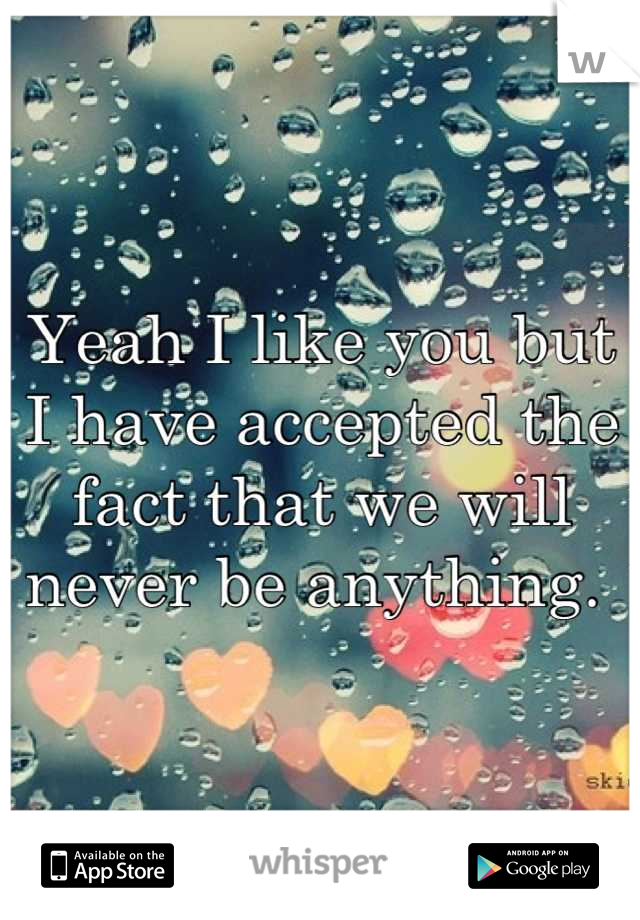 Yeah I like you but I have accepted the fact that we will never be anything.