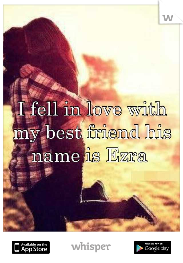 I fell in love with my best friend his name is Ezra