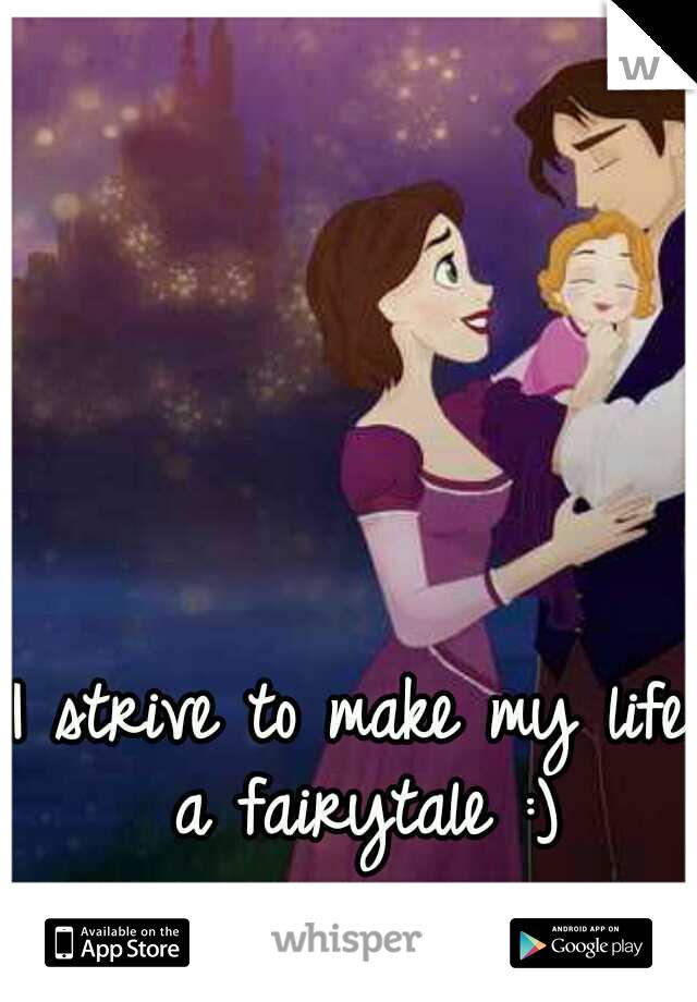 I strive to make my life a fairytale :)