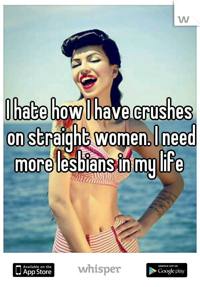 I hate how I have crushes on straight women. I need more lesbians in my life